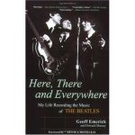 Here, There and Everywhere My Life Recording the Music of The Beatles Geoff Emerick